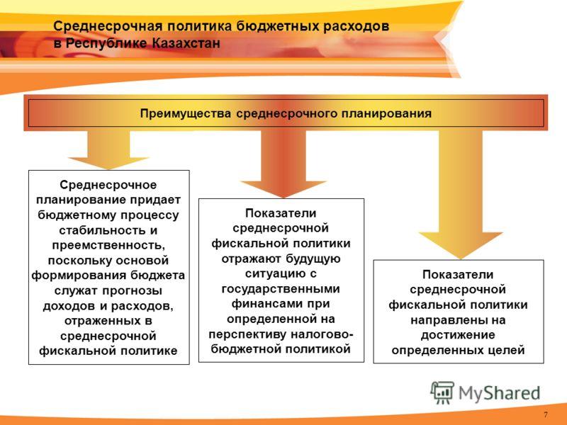 7 Среднесрочная политика бюджетных расходов в Республике Казахстан Преимущества среднесрочного планирования Показатели среднесрочной фискальной политики отражают будущую ситуацию с государственными финансами при определенной на перспективу налогово-