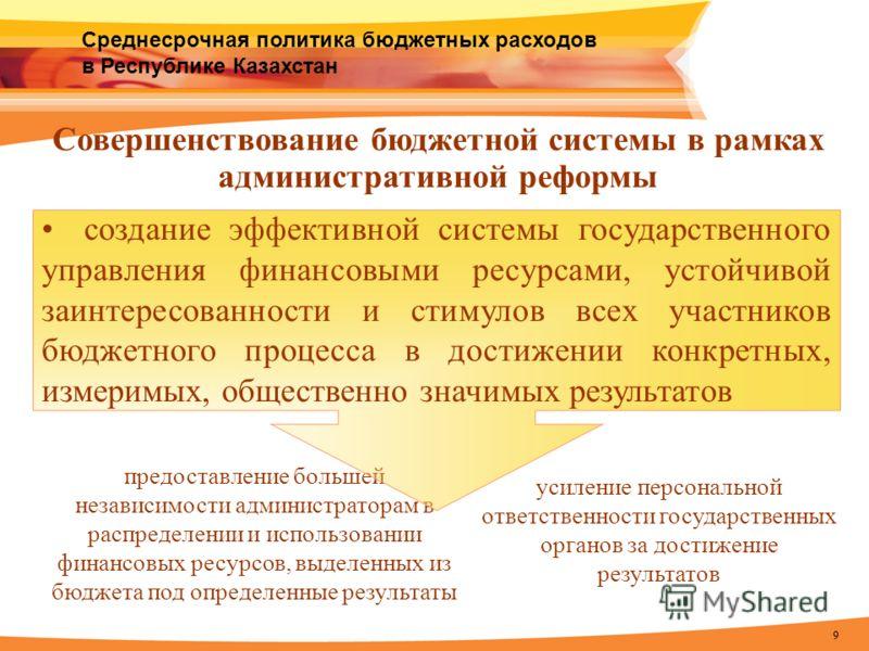 9 Среднесрочная политика бюджетных расходов в Республике Казахстан Совершенствование бюджетной системы в рамках административной реформы предоставление большей независимости администраторам в распределении и использовании финансовых ресурсов, выделен