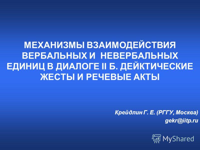 МЕХАНИЗМЫ ВЗАИМОДЕЙСТВИЯ ВЕРБАЛЬНЫХ И НЕВЕРБАЛЬНЫХ ЕДИНИЦ В ДИАЛОГЕ II Б. ДЕЙКТИЧЕСКИЕ ЖЕСТЫ И РЕЧЕВЫЕ АКТЫ Крейдлин Г. Е. (РГГУ, Москва) gekr@iitp.ru