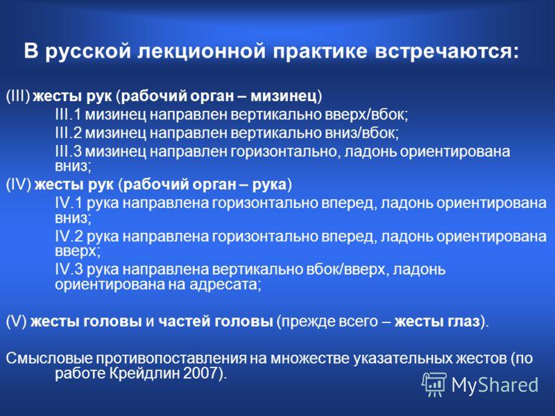 В русской лекционной практике встречаются: (III) жесты рук (рабочий орган – мизинец) III.1 мизинец направлен вертикально вверх/вбок; III.2 мизинец направлен вертикально вниз/вбок; III.3 мизинец направлен горизонтально, ладонь ориентирована вниз; (IV)