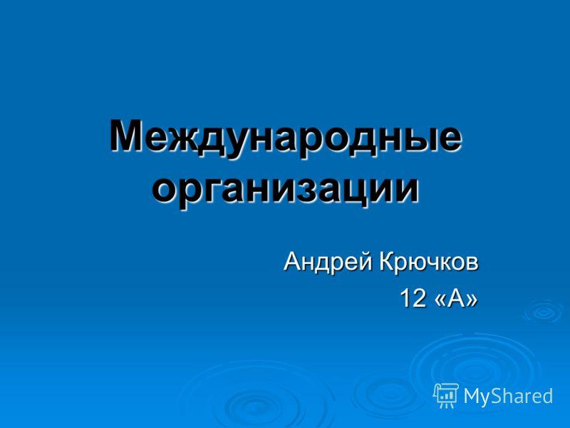 Международные организации Андрей Крючков 12 «А»