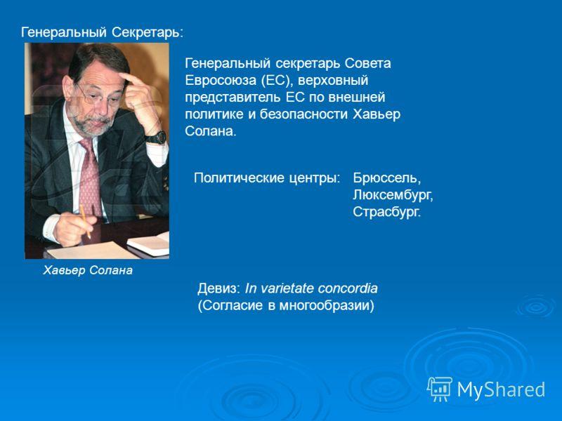 Генеральный Секретарь: Генеральный секретарь Совета Евросоюза (ЕС), верховный представитель ЕС по внешней политике и безопасности Хавьер Солана. Хавьер Солана Политические центры:Брюссель, Люксембург, Страсбург. Девиз: In varietate concordia (Согласи