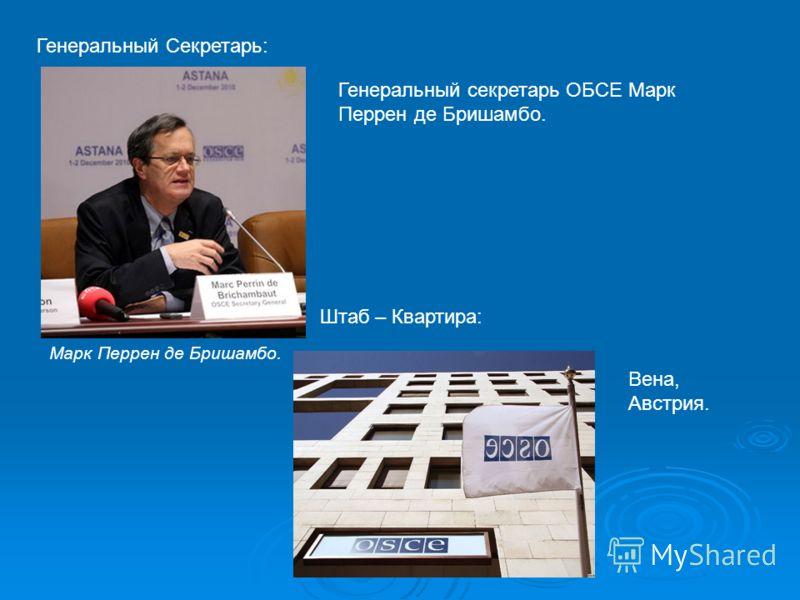 Генеральный Секретарь: Генеральный секретарь ОБСЕ Марк Перрен де Бришамбо. Марк Перрен де Бришамбо. Штаб – Квартира: Вена, Австрия.