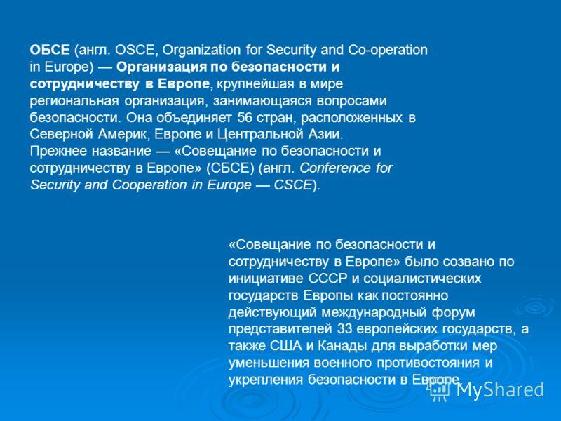 ОБСЕ (англ. OSCE, Organization for Security and Co-operation in Europe) Организация по безопасности и сотрудничеству в Европе, крупнейшая в мире региональная организация, занимающаяся вопросами безопасности. Она объединяет 56 стран, расположенных в С