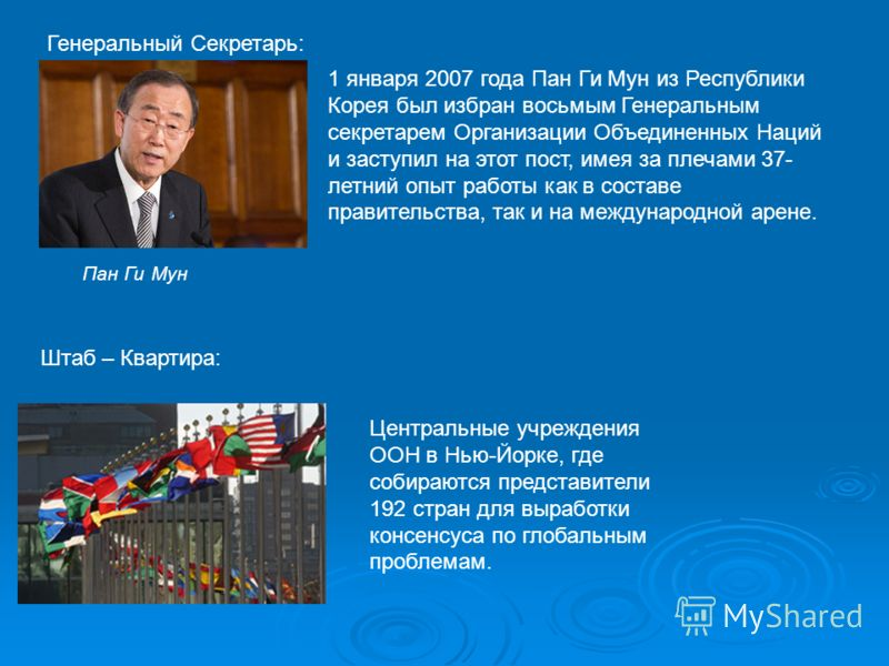 Генеральный Секретарь: Пан Ги Мун 1 января 2007 года Пан Ги Мун из Республики Корея был избран восьмым Генеральным секретарем Организации Объединенных Наций и заступил на этот пост, имея за плечами 37- летний опыт работы как в составе правительства,