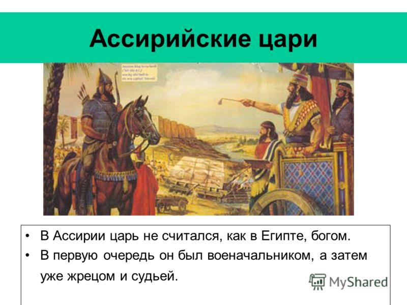 Ассирийские цари В Ассирии царь не считался, как в Египте, богом. В первую очередь он был военачальником, а затем уже жрецом и судьей.