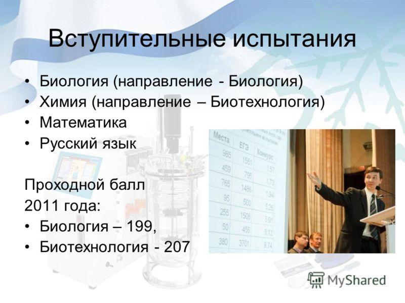 Вступительные испытания Биология (направление - Биология) Химия (направление – Биотехнология) Математика Русский язык Проходной балл 2011 года: Биология – 199, Биотехнология - 207