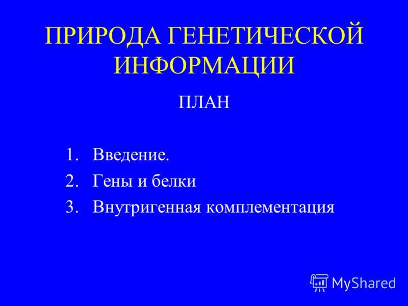 ПРИРОДА ГЕНЕТИЧЕСКОЙ ИНФОРМАЦИИ ПЛАН 1.Введение. 2.Гены и белки 3.Внутригенная комплементация