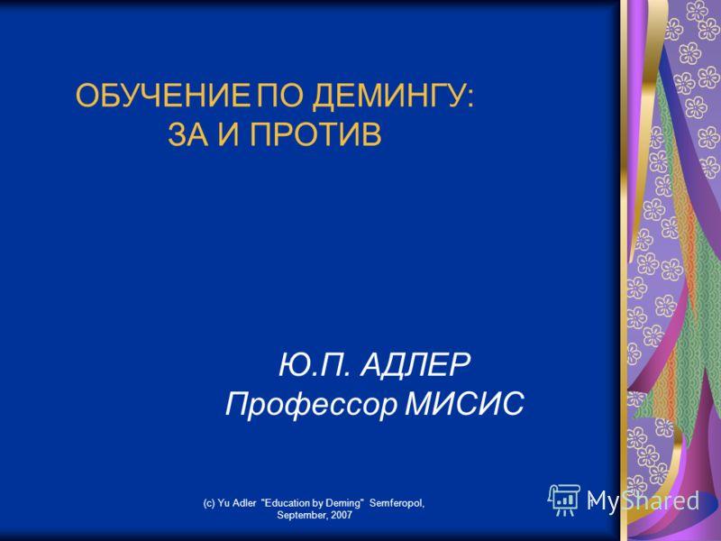 (c) Yu Adler Education by Deming Semferopol, September, 2007 1 ОБУЧЕНИЕ ПО ДЕМИНГУ: ЗА И ПРОТИВ Ю.П. АДЛЕР Профессор МИСИС