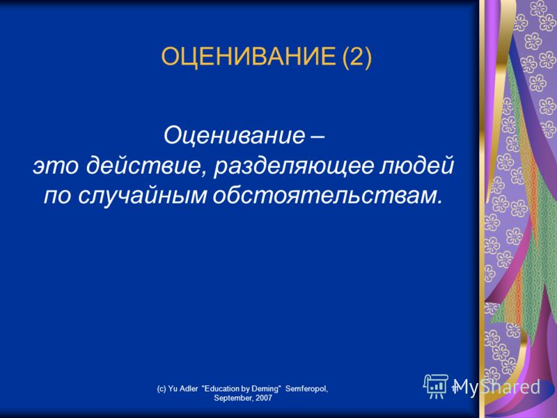 (c) Yu Adler Education by Deming Semferopol, September, 2007 11 ОЦЕНИВАНИЕ (2) Оценивание – это действие, разделяющее людей по случайным обстоятельствам.