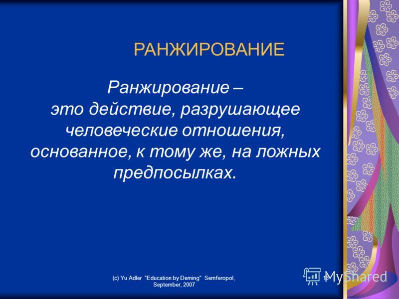 (c) Yu Adler Education by Deming Semferopol, September, 2007 13 РАНЖИРОВАНИЕ Ранжирование – это действие, разрушающее человеческие отношения, основанное, к тому же, на ложных предпосылках.