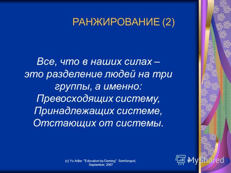 (c) Yu Adler Education by Deming Semferopol, September, 2007 14 РАНЖИРОВАНИЕ (2) Все, что в наших силах – это разделение людей на три группы, а именно: Превосходящих систему, Принадлежащих системе, Отстающих от системы.