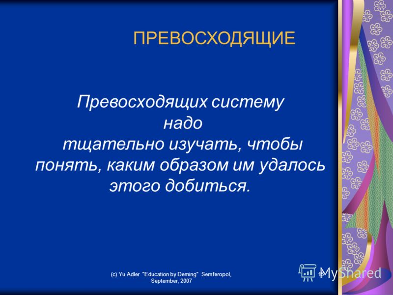 (c) Yu Adler Education by Deming Semferopol, September, 2007 15 ПРЕВОСХОДЯЩИЕ Превосходящих систему надо тщательно изучать, чтобы понять, каким образом им удалось этого добиться.