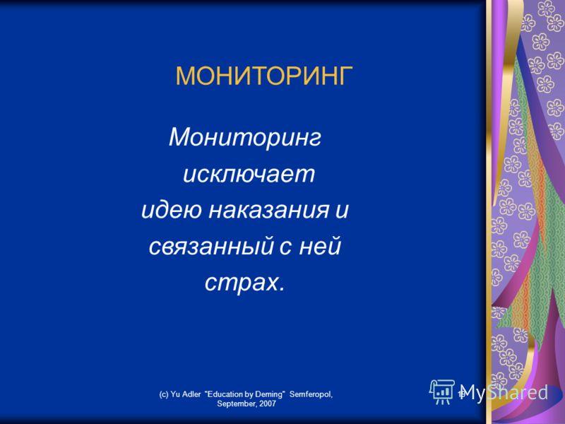 (c) Yu Adler Education by Deming Semferopol, September, 2007 19 МОНИТОРИНГ Мониторинг исключает идею наказания и связанный с ней страх.