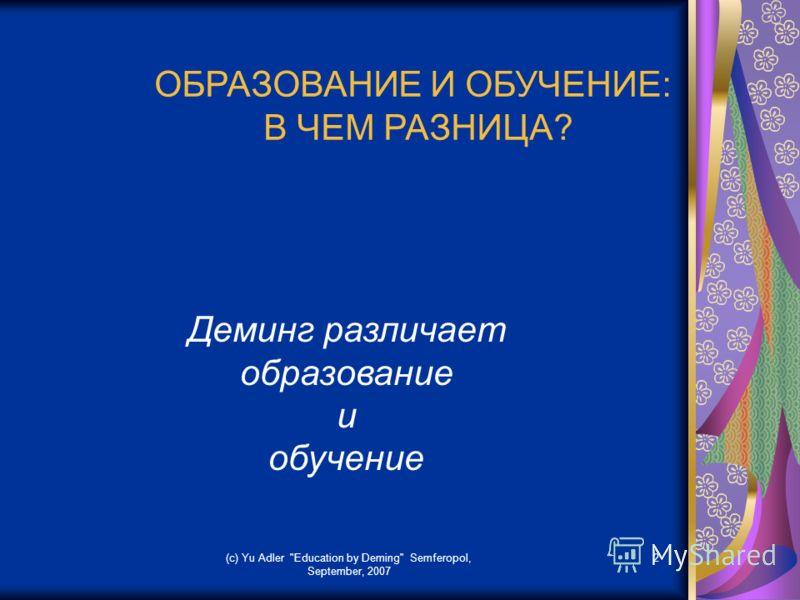(c) Yu Adler Education by Deming Semferopol, September, 2007 2 ОБРАЗОВАНИЕ И ОБУЧЕНИЕ: В ЧЕМ РАЗНИЦА? Деминг различает образование и обучение