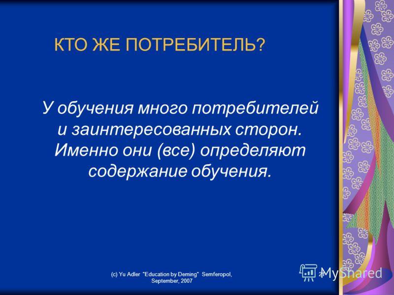 (c) Yu Adler Education by Deming Semferopol, September, 2007 21 КТО ЖЕ ПОТРЕБИТЕЛЬ? У обучения много потребителей и заинтересованных сторон. Именно они (все) определяют содержание обучения.