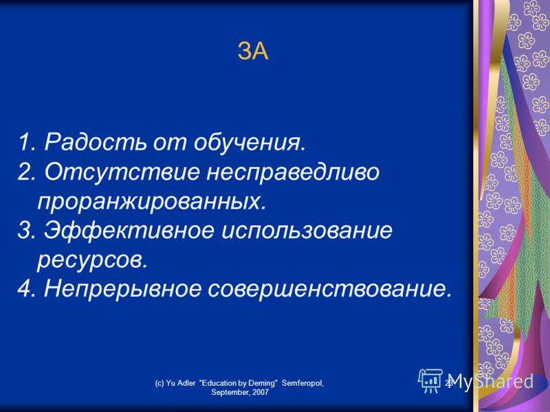 (c) Yu Adler Education by Deming Semferopol, September, 2007 23 ЗА 1. Радость от обучения. 2. Отсутствие несправедливо проранжированных. 3. Эффективное использование ресурсов. 4. Непрерывное совершенствование.