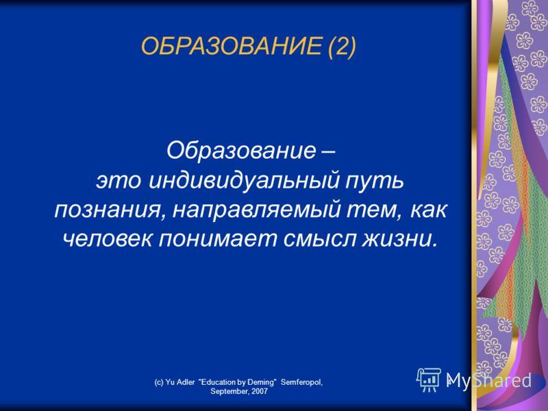 (c) Yu Adler Education by Deming Semferopol, September, 2007 4 ОБРАЗОВАНИЕ (2) Образование – это индивидуальный путь познания, направляемый тем, как человек понимает смысл жизни.