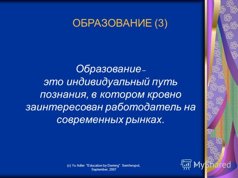 (c) Yu Adler Education by Deming Semferopol, September, 2007 5 ОБРАЗОВАНИЕ (3) Образование – это индивидуальный путь познания, в котором кровно заинтересован работодатель на современных рынках.