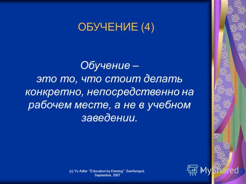(c) Yu Adler Education by Deming Semferopol, September, 2007 9 ОБУЧЕНИЕ (4) Обучение – это то, что стоит делать конкретно, непосредственно на рабочем месте, а не в учебном заведении.