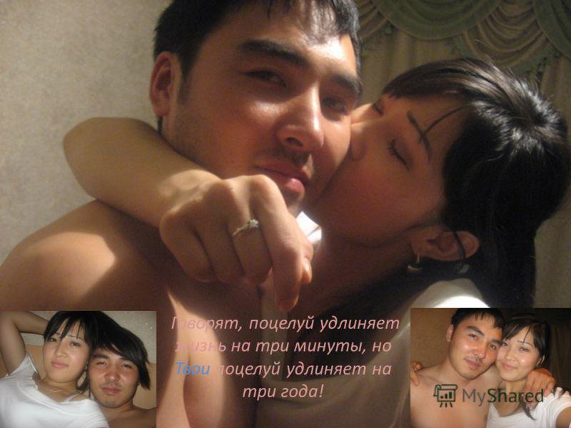 Говорят, поцелуй удлиняет жизнь на три минуты, но Твои поцелуй удлиняет на три года!