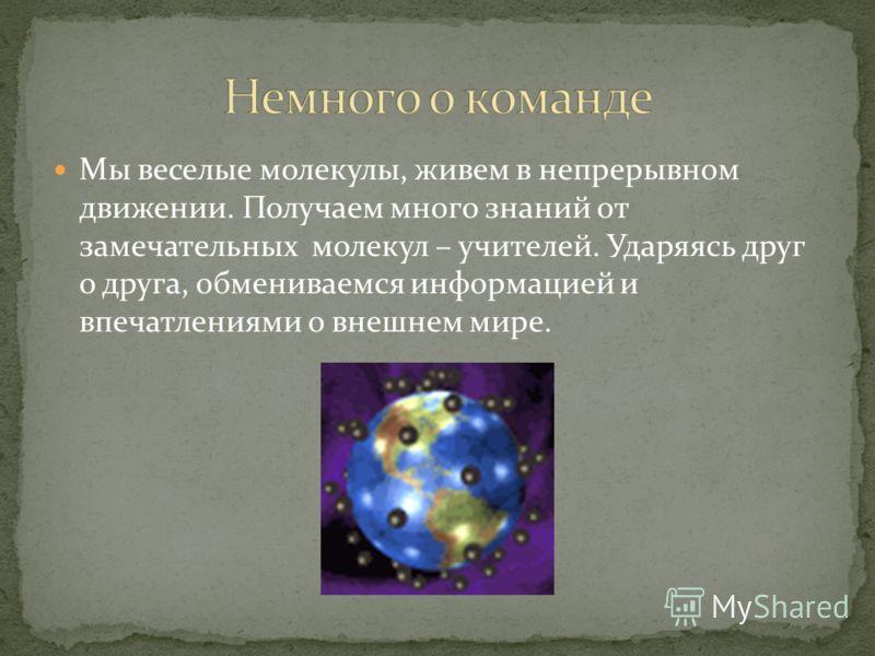 Мы веселые молекулы, живем в непрерывном движении. Получаем много знаний от замечательных молекул – учителей. Ударяясь друг о друга, обмениваемся информацией и впечатлениями о внешнем мире.