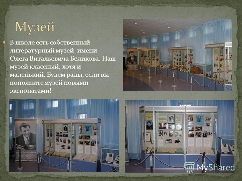 В школе есть собственный литературный музей имени Олега Витальевича Беликова. Наш музей классный, хотя и маленький. Будем рады, если вы пополните музей новыми экспонатами!