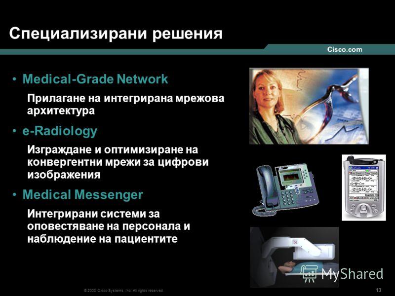 13 © 2003 Cisco Systems, Inc. All rights reserved. Специализирани решения Medical-Grade Network Прилагане на интегрирана мрежова архитектура e-Radiology Изграждане и оптимизиране на конвергентни мрежи за цифрови изображения Medical Messenger Интегрир