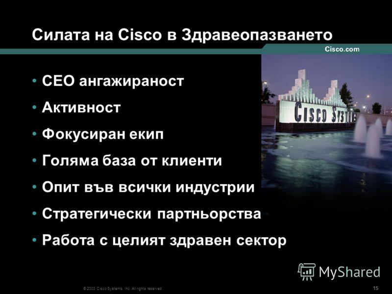 15 © 2003 Cisco Systems, Inc. All rights reserved. Силата на Cisco в Здравеопазването CEO ангажираност Активност Фокусиран екип Голяма база от клиенти Опит във всички индустрии Стратегически партньорства Работа с целият здравен сектор
