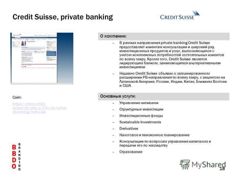 18 О компании: –В рамках направления private banking Credit Suisse предоставляет клиентам консультации и широкий ряд инвестиционных продуктов и услуг, выполняющихся с учетом комплексных потребностей состоятельных клиентов по всему миру. Кроме того, C