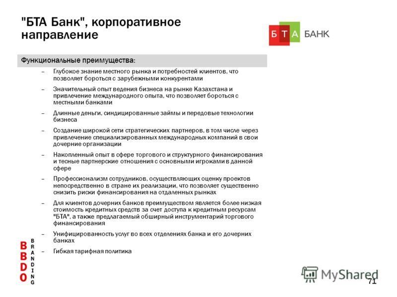 71 Функциональные преимущества: –Глубокое знание местного рынка и потребностей клиентов, что позволяет бороться с зарубежными конкурентами –Значительный опыт ведения бизнеса на рынке Казахстана и привлечение международного опыта, что позволяет бороть