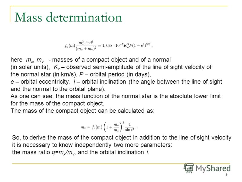 9 Mass determination here m x, m v - masses of a compact object and of a normal (in solar units), K v – observed semi-amplitude of the line of sight velocity of the normal star (in km/s), P – orbital period (in days), e – orbital eccentricity, i – or