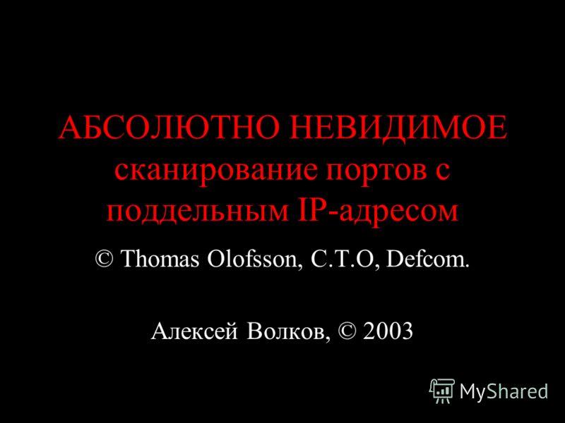 АБСОЛЮТНО НЕВИДИМОЕ сканирование портов с поддельным IP-адресом © Thomas Olofsson, C.T.O, Defcom. Алексей Волков, © 2003