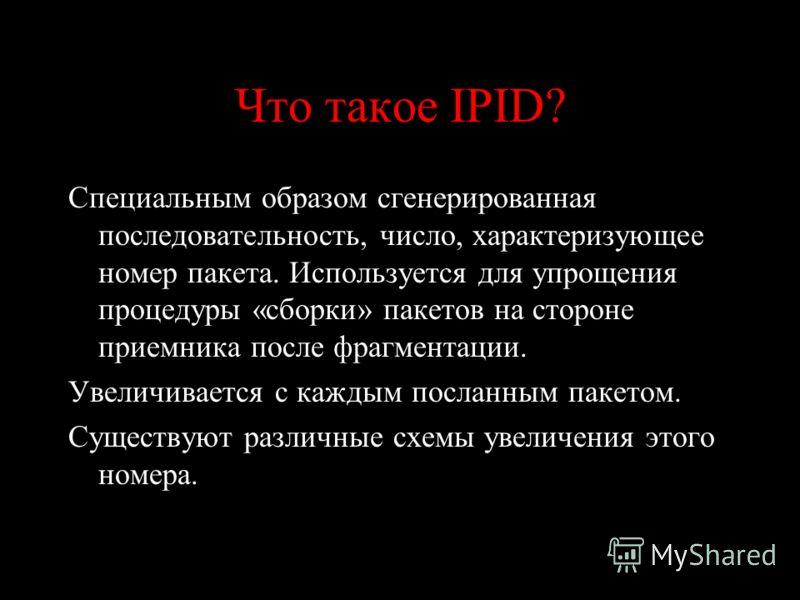Что такое IPID? Специальным образом сгенерированная последовательность, число, характеризующее номер пакета. Используется для упрощения процедуры «сборки» пакетов на стороне приемника после фрагментации. Увеличивается с каждым посланным пакетом. Суще