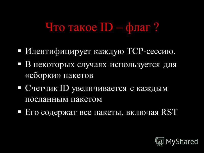 Что такое ID – флаг ? Идентифицирует каждую TCP-сессию. В некоторых случаях используется для «сборки» пакетов Счетчик ID увеличивается с каждым посланным пакетом Его содержат все пакеты, включая RST