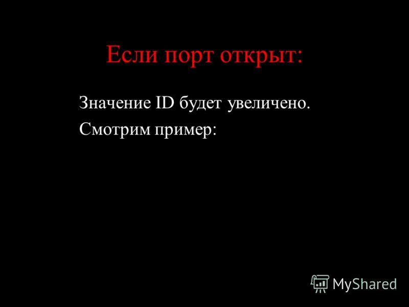 Если порт открыт: Значение ID будет увеличено. Смотрим пример: