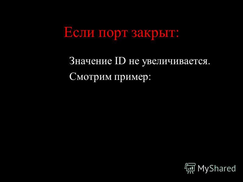 Если порт закрыт: Значение ID не увеличивается. Смотрим пример: