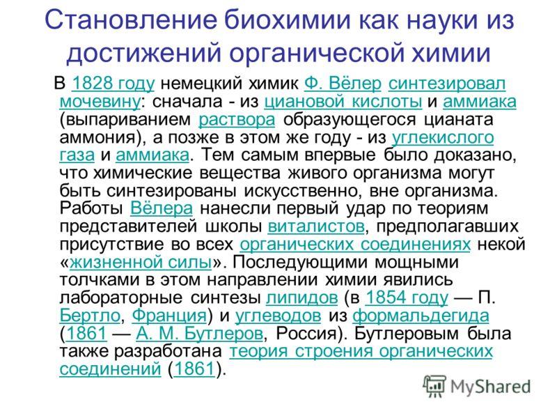 Становление биохимии как науки из достижений органической химии В 1828 году немецкий химик Ф. Вёлер синтезировал мочевину: сначала - из циановой кислоты и аммиака (выпариванием раствора образующегося цианата аммония), а позже в этом же году - из угле