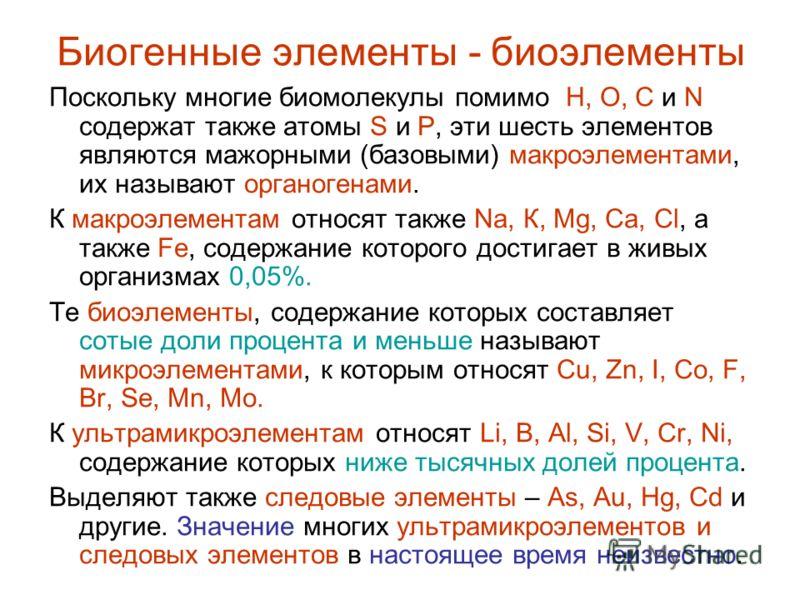 Биогенные элементы - биоэлементы Поскольку многие биомолекулы помимо Н, О, С и N содержат также атомы S и P, эти шесть элементов являются мажорными (базовыми) макроэлементами, их называют органогенами. К макроэлементам относят также Na, К, Mg, Са, Cl