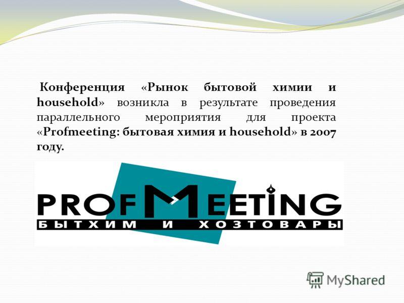 Конференция «Рынок бытовой химии и household» возникла в результате проведения параллельного мероприятия для проекта «Profmeeting: бытовая химия и household» в 2007 году.