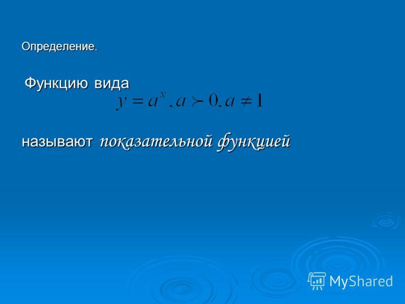 Определение. Функцию вида Функцию вида называют показательной функцией