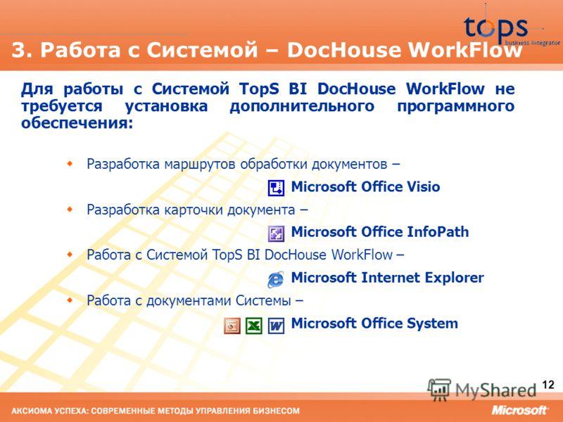 12 3. Работа с Системой – DocHouse WorkFlow Для работы с Системой TopS BI DocHouse WorkFlow не требуется установка дополнительного программного обеспечения: Разработка маршрутов обработки документов – Microsoft Office Visio Разработка карточки докуме