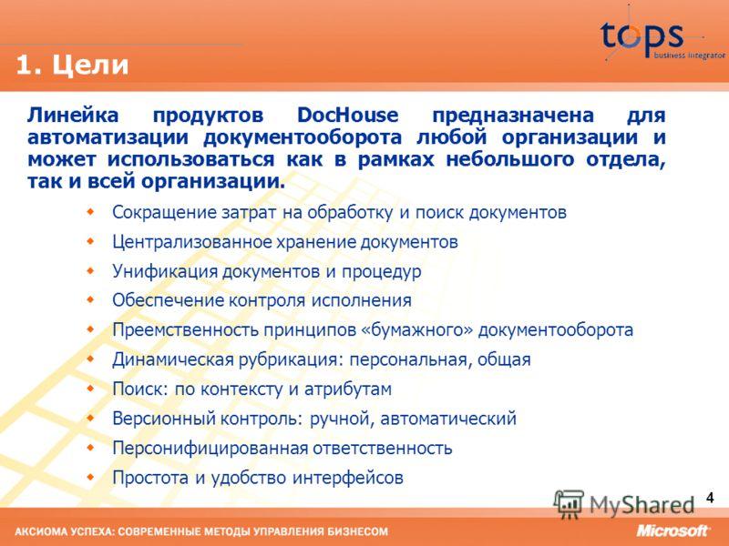 4 1. Цели Линейка продуктов DocHouse предназначена для автоматизации документооборота любой организации и может использоваться как в рамках небольшого отдела, так и всей организации. Сокращение затрат на обработку и поиск документов Централизованное