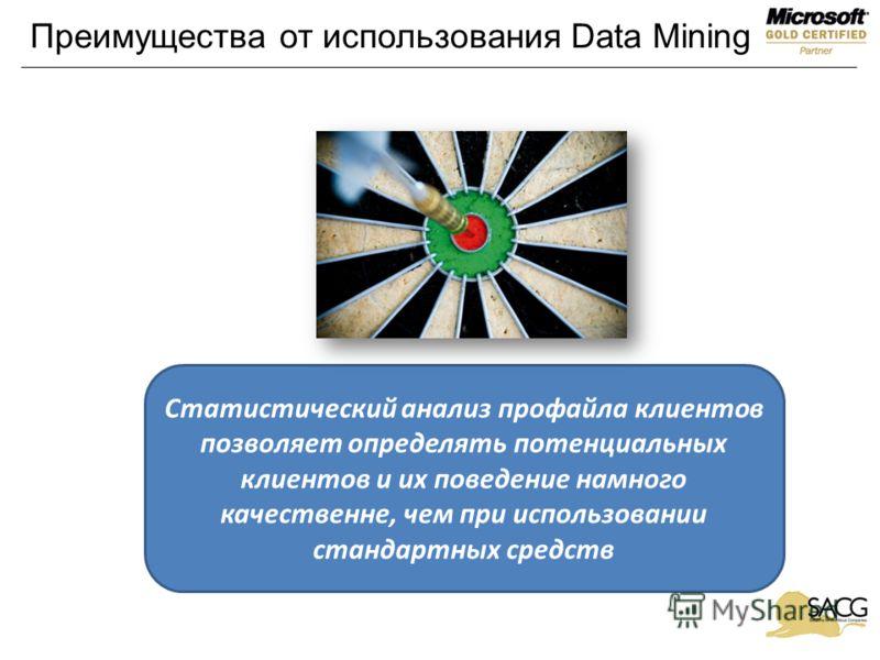 Преимущества от использования Data Mining Статистический анализ профайла клиентов позволяет определять потенциальных клиентов и их поведение намного качественне, чем при использовании стандартных средств