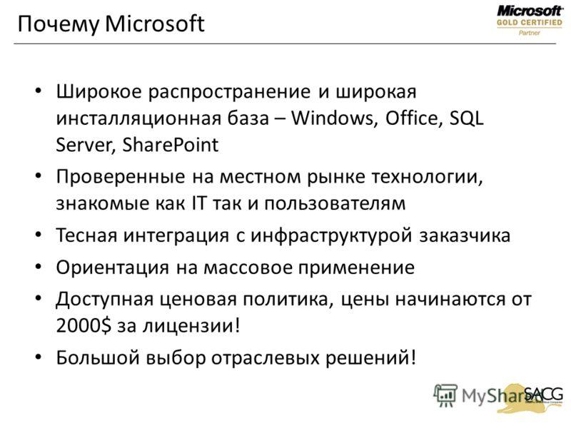 Почему Microsoft Широкое распространение и широкая инсталляционная база – Windows, Office, SQL Server, SharePoint Проверенные на местном рынке технологии, знакомые как IT так и пользователям Тесная интеграция с инфраструктурой заказчика Ориентация на