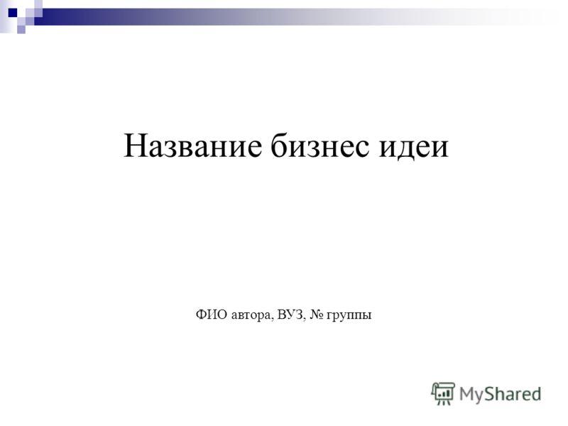 Название бизнес идеи ФИО автора, ВУЗ, группы