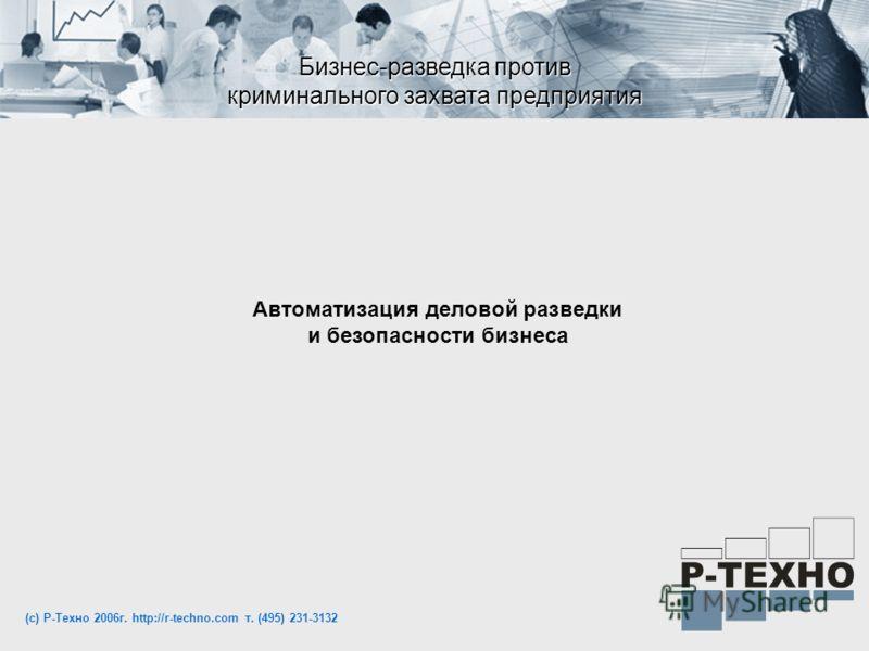 Бизнес-разведка против криминального захвата предприятия Автоматизация деловой разведки и безопасности бизнеса (с) Р-Техно 2006г. http://r-techno.com т. (495) 231-3132