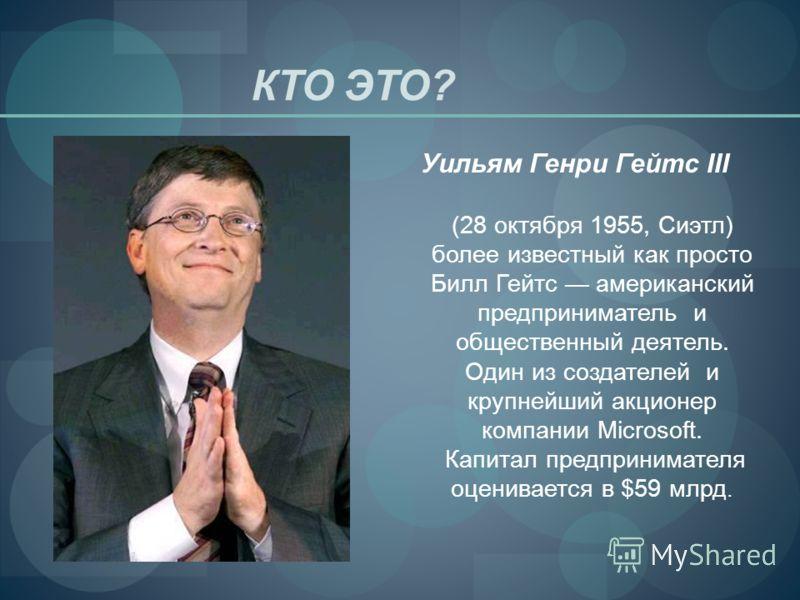 КТО ЭТО? Уильям Генри Гейтс III (28 октября 1955, Сиэтл) более известный как просто Билл Гейтс американский предприниматель и общественный деятель. Один из создателей и крупнейший акционер компании Microsoft. Капитал предпринимателя оценивается в $59