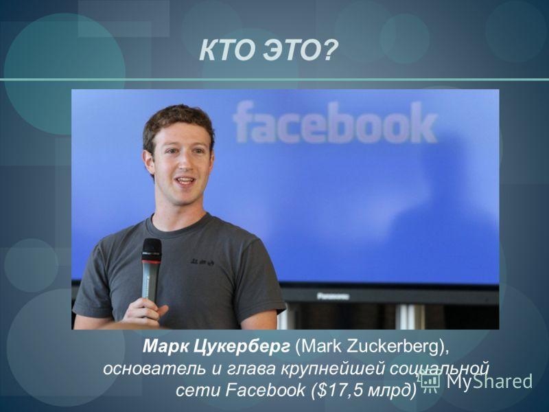КТО ЭТО? Марк Цукерберг (Mark Zuckerberg), основатель и глава крупнейшей социальной сети Facebook ($17,5 млрд)