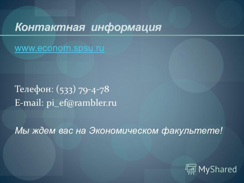 Контактная информация www.econom.spsu.ru Телефон: (533) 79-4-78 E-mail: pi_ef@rambler.ru Мы ждем вас на Экономическом факультете!